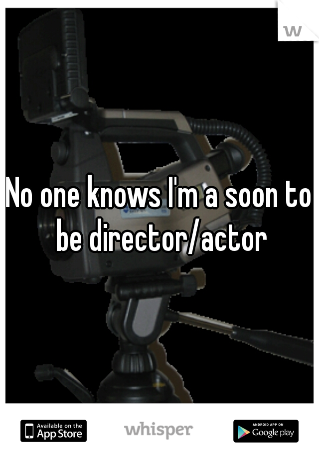 No one knows I'm a soon to be director/actor