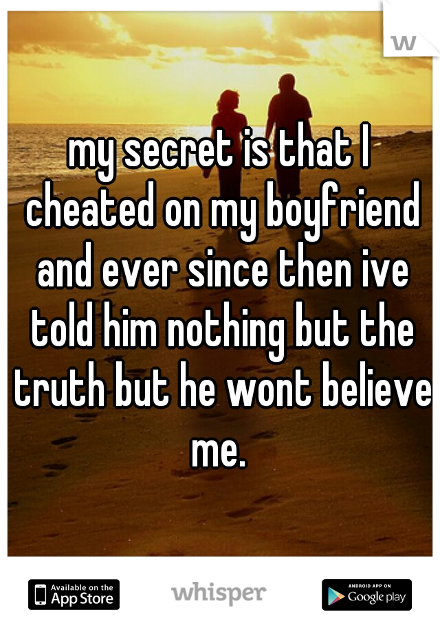 my secret is that I cheated on my boyfriend and ever since then ive told him nothing but the truth but he wont believe me.