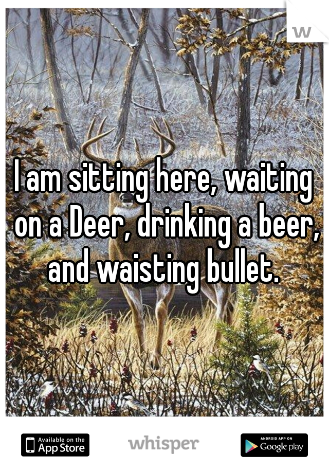 I am sitting here, waiting on a Deer, drinking a beer, and waisting bullet.