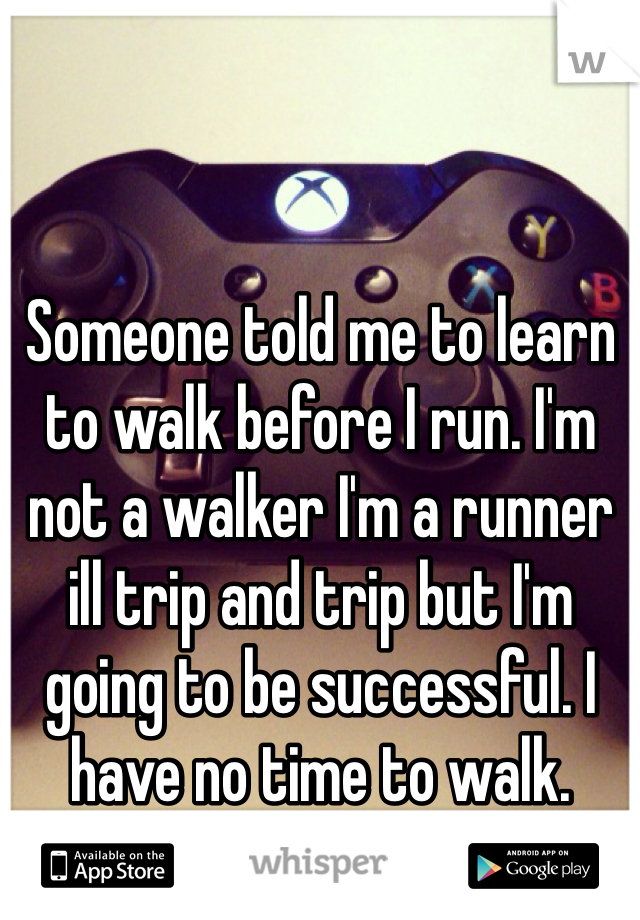 Someone told me to learn to walk before I run. I'm not a walker I'm a runner ill trip and trip but I'm going to be successful. I have no time to walk.