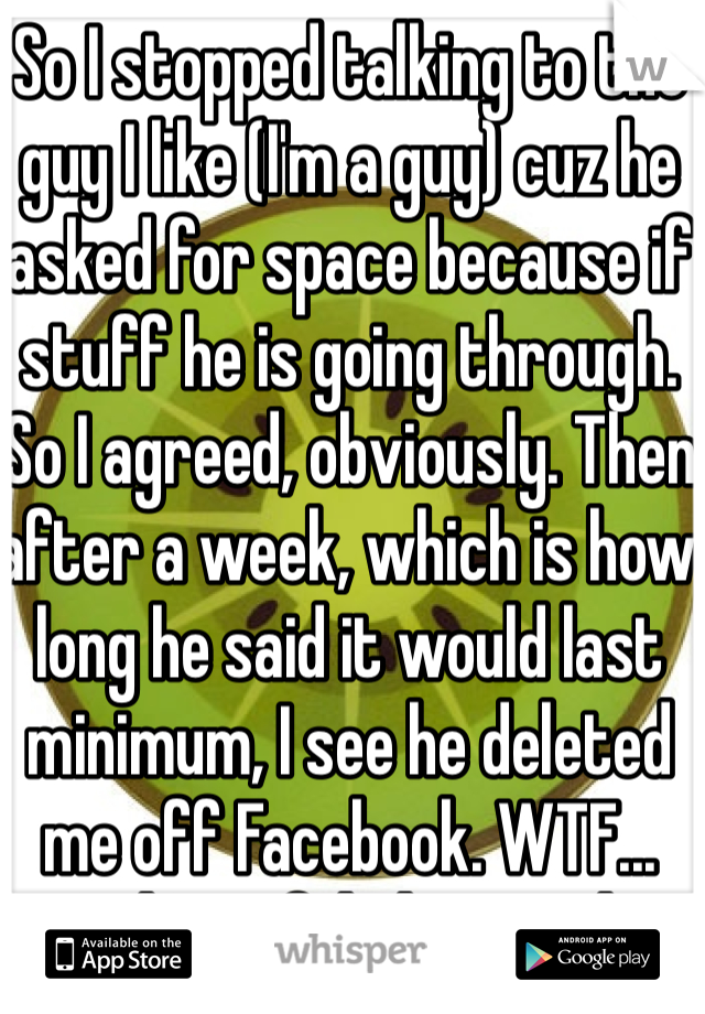 So I stopped talking to the guy I like (I'm a guy) cuz he asked for space because if stuff he is going through. So I agreed, obviously. Then after a week, which is how long he said it would last minimum, I see he deleted me off Facebook. WTF... And I confided in u... <|3