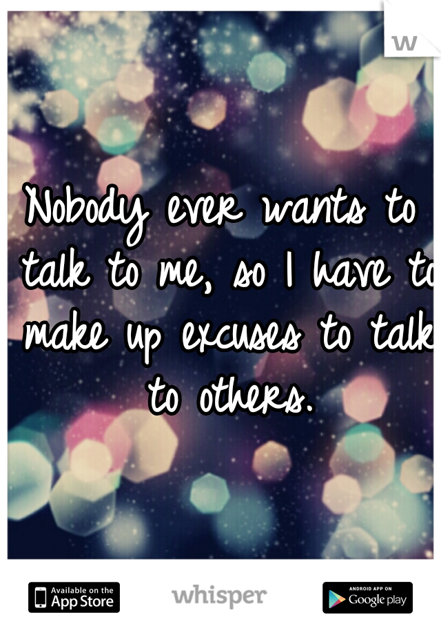Nobody ever wants to talk to me, so I have to make up excuses to talk to others.