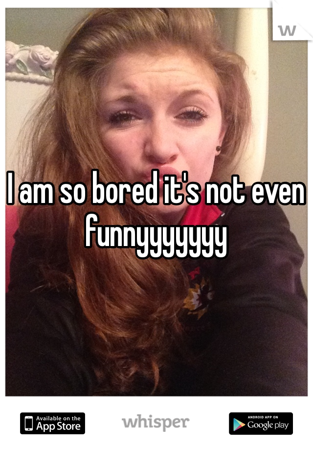 I am so bored it's not even funnyyyyyyy