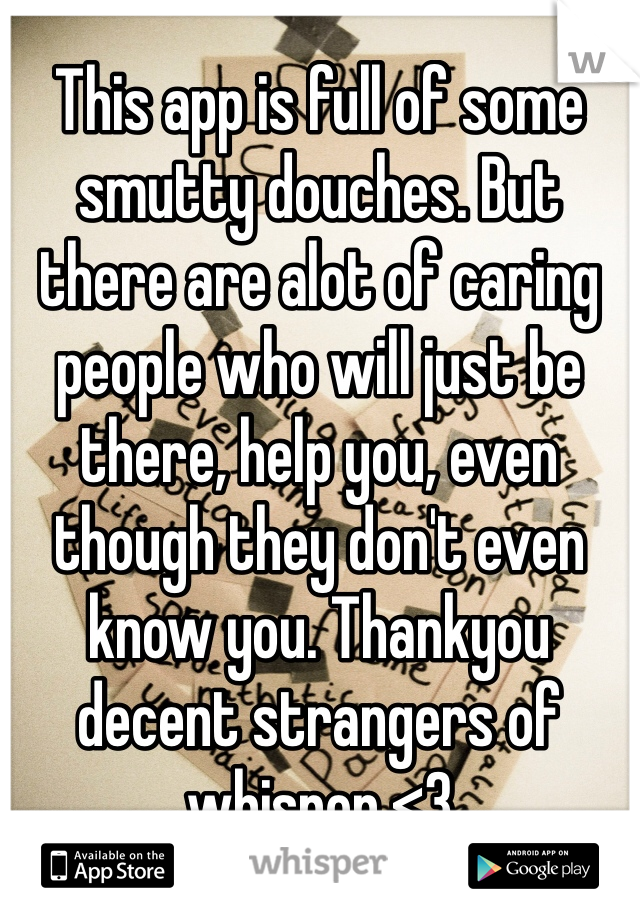 This app is full of some smutty douches. But there are alot of caring people who will just be there, help you, even though they don't even know you. Thankyou decent strangers of whisper <3