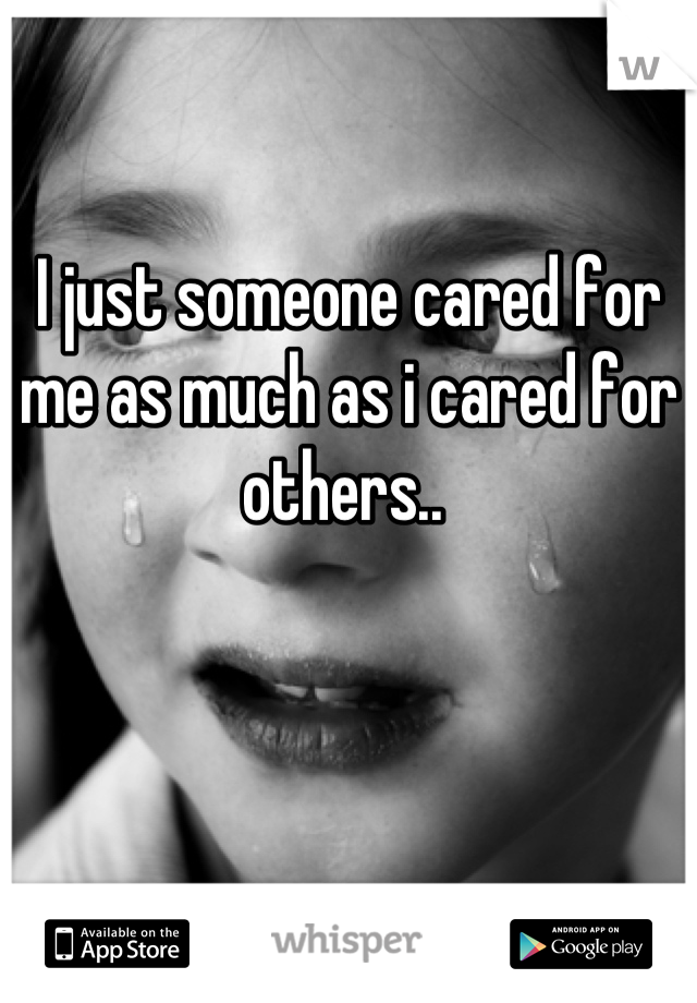 I just someone cared for me as much as i cared for others..