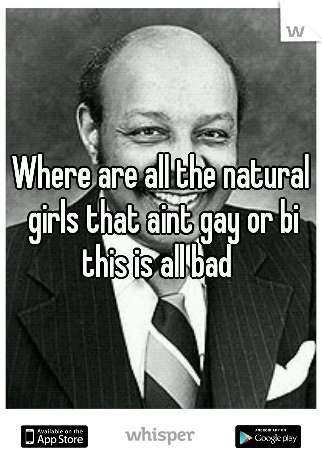 Where are all the natural girls that aint gay or bi this is all bad