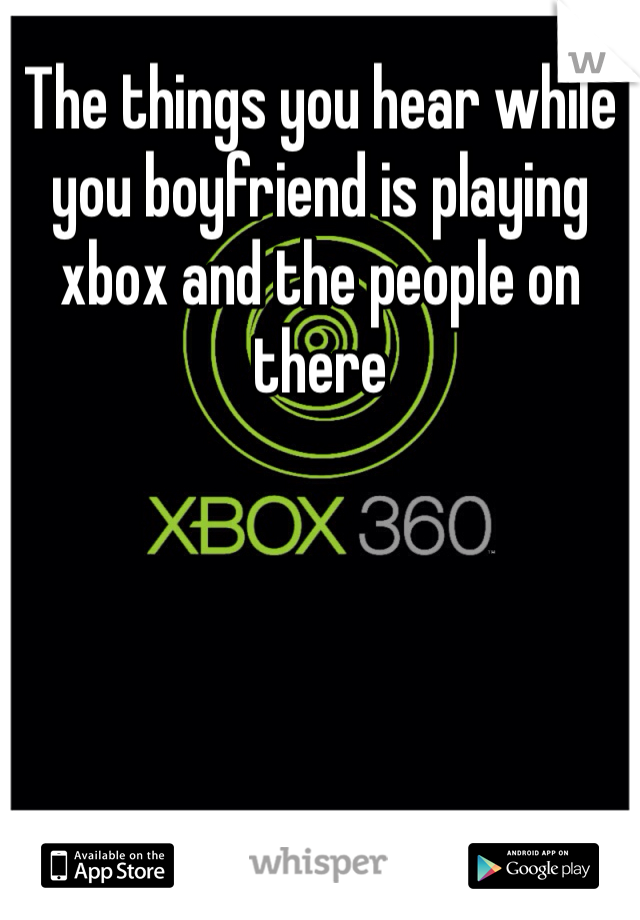 The things you hear while you boyfriend is playing xbox and the people on there