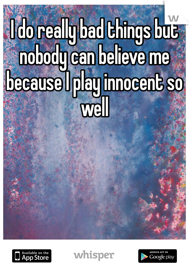 I do really bad things but nobody can believe me because I play innocent so well