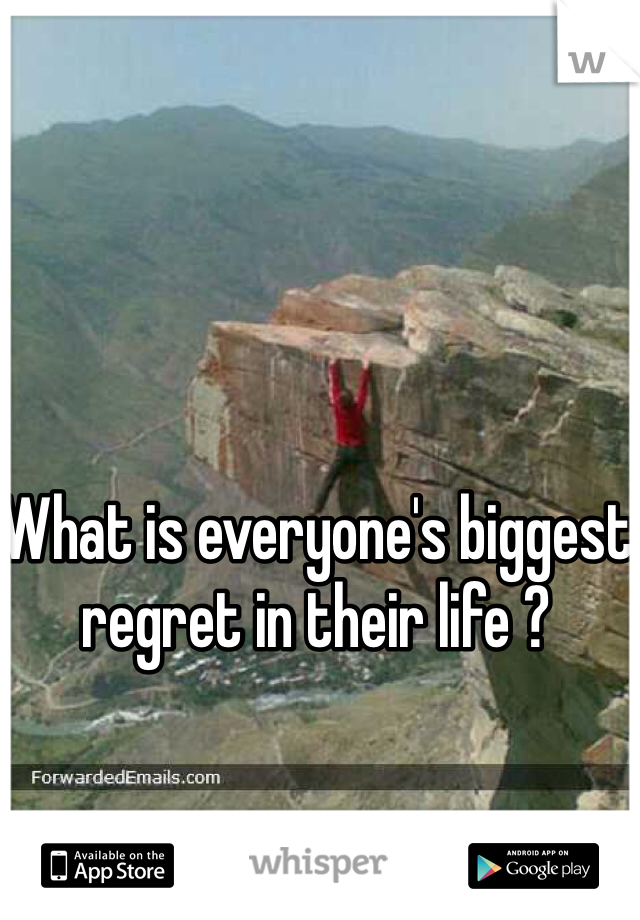What is everyone's biggest regret in their life ?