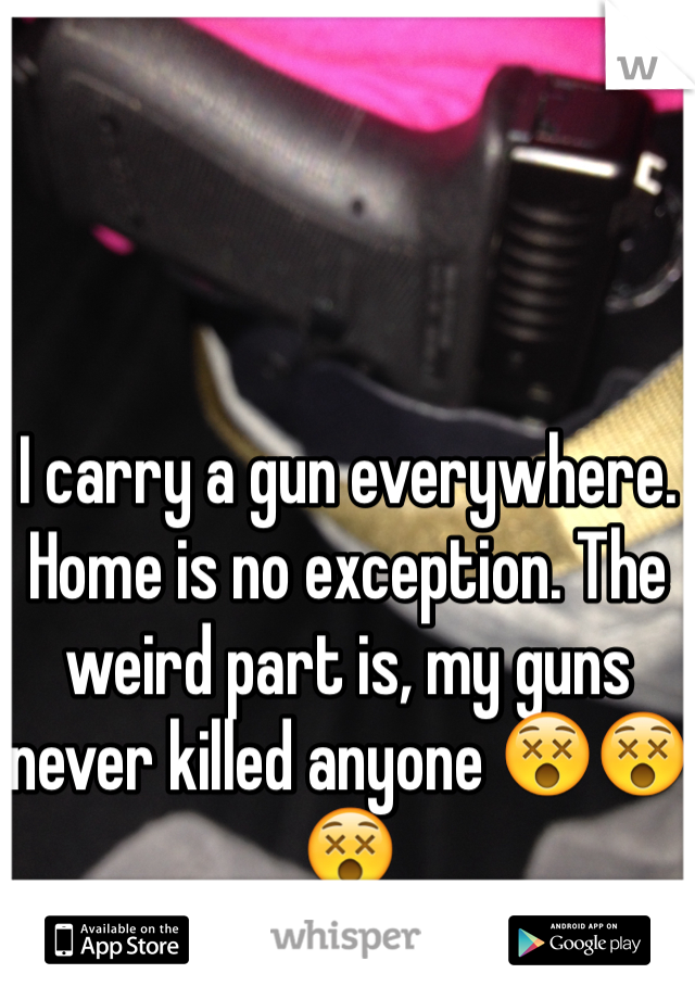 I carry a gun everywhere. Home is no exception. The weird part is, my guns never killed anyone 😵😵😵