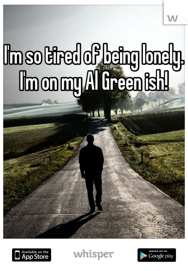 I'm so tired of being lonely.  I'm on my Al Green ish!