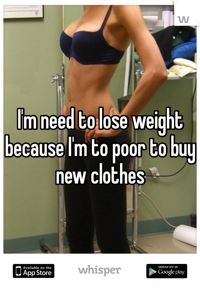 I'm need to lose weight because I'm to poor to buy new clothes
