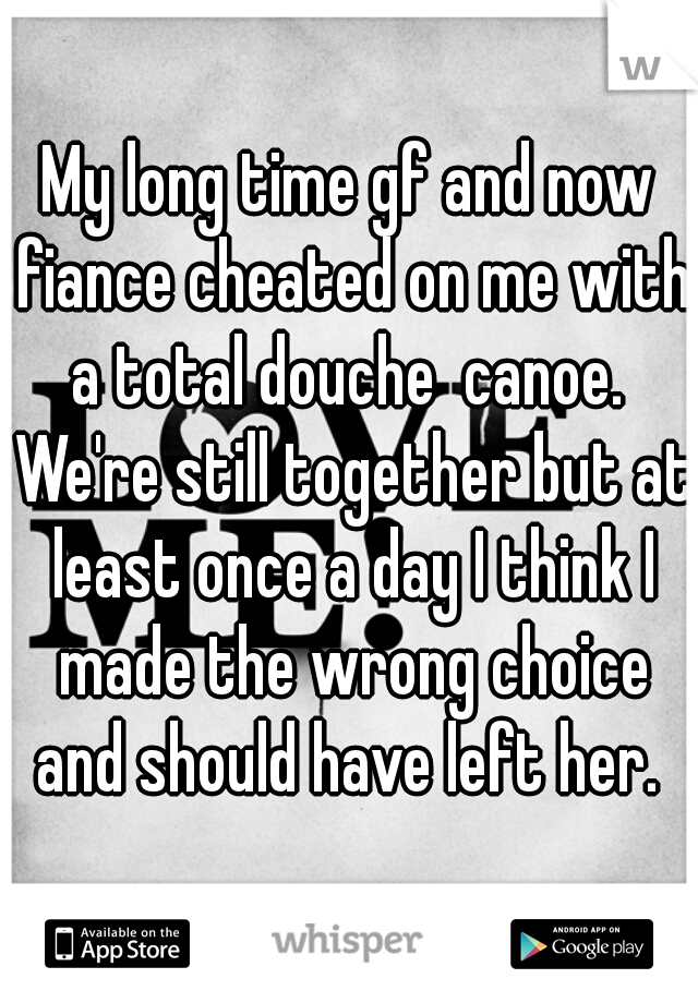 My long time gf and now fiance cheated on me with a total douche  canoe.  We're still together but at least once a day I think I made the wrong choice and should have left her.