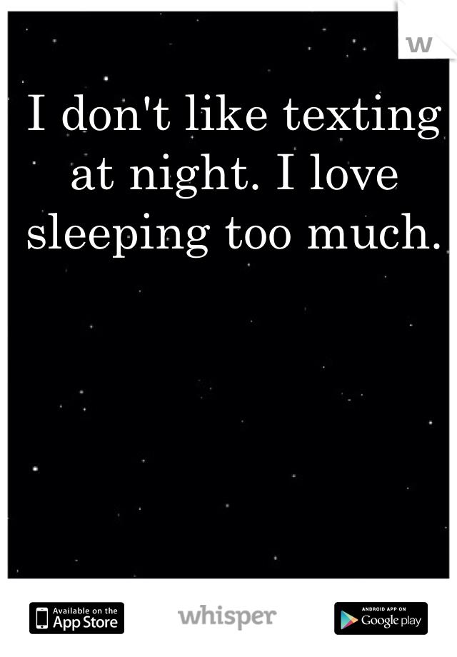 I don't like texting at night. I love sleeping too much.