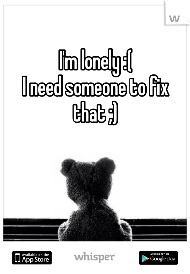 I'm lonely :( I need someone to fix that ;)