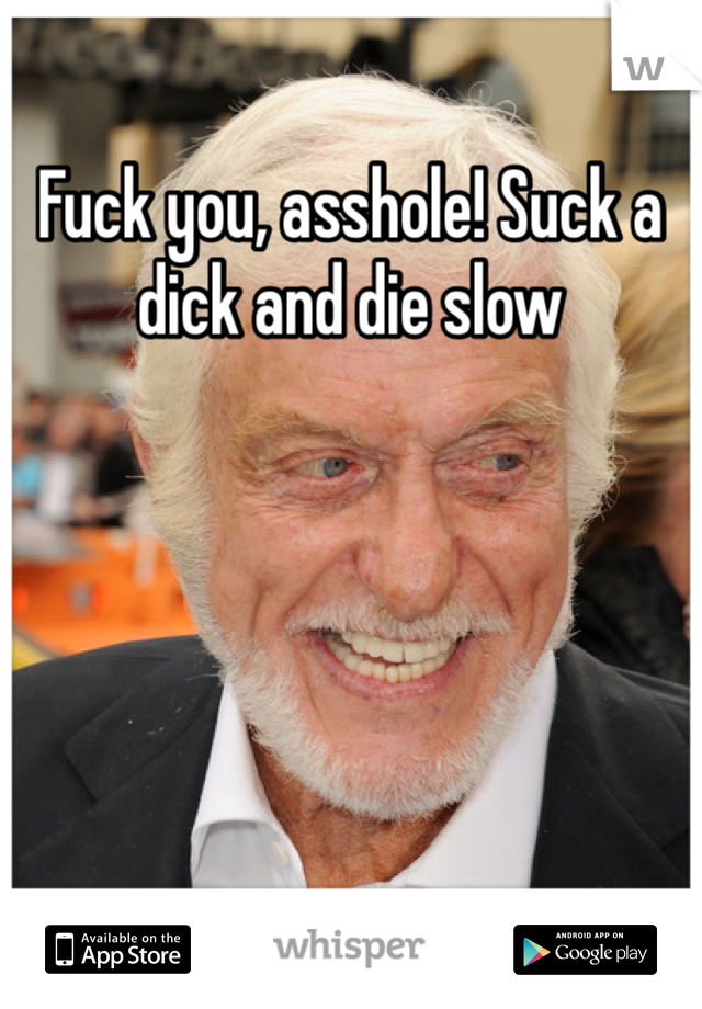Fuck you, asshole! Suck a dick and die slow