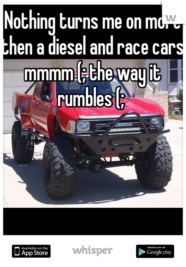 Nothing turns me on more then a diesel and race cars mmmm (; the way it rumbles (;