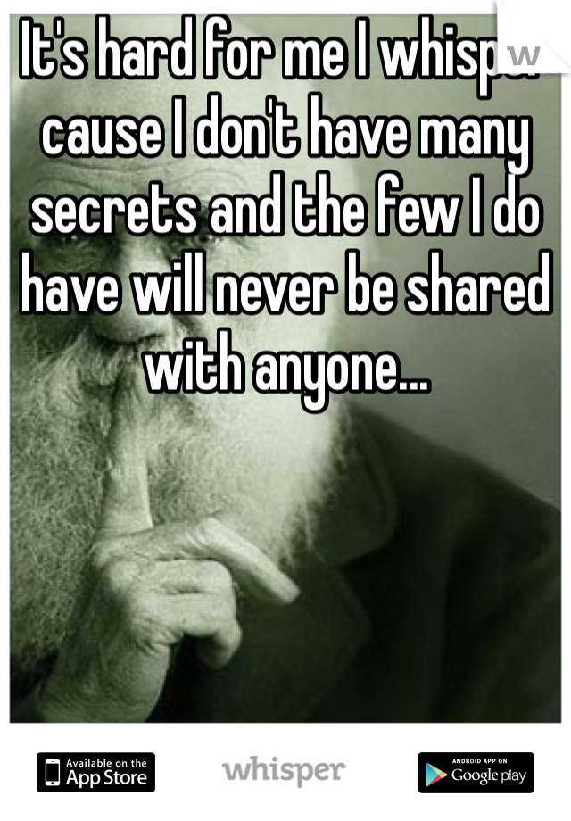 It's hard for me I whisper cause I don't have many secrets and the few I do have will never be shared with anyone...
