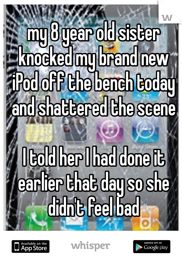 my 8 year old sister knocked my brand new iPod off the bench today and shattered the scene  I told her I had done it earlier that day so she didn't feel bad