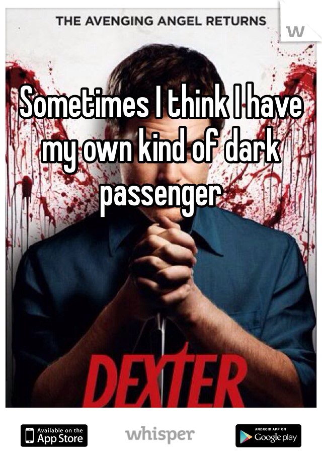 Sometimes I think I have my own kind of dark passenger