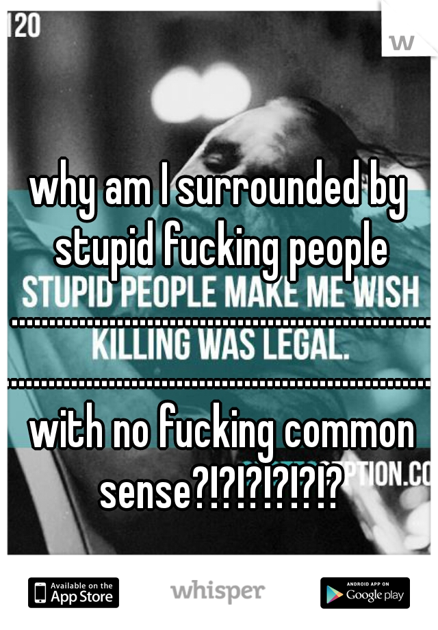 why am I surrounded by stupid fucking people ................................................................................................................. with no fucking common sense?!?!?!?!?!?