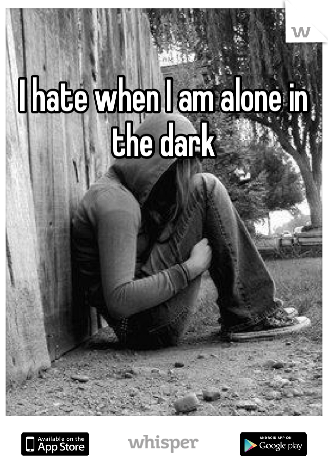 I hate when I am alone in the dark