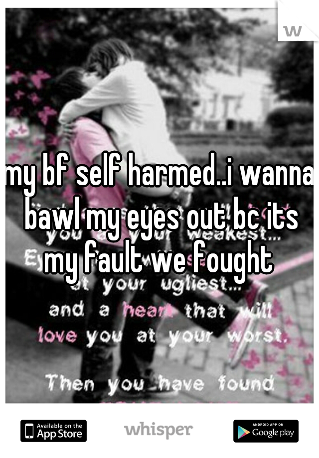 my bf self harmed..i wanna bawl my eyes out bc its my fault we fought
