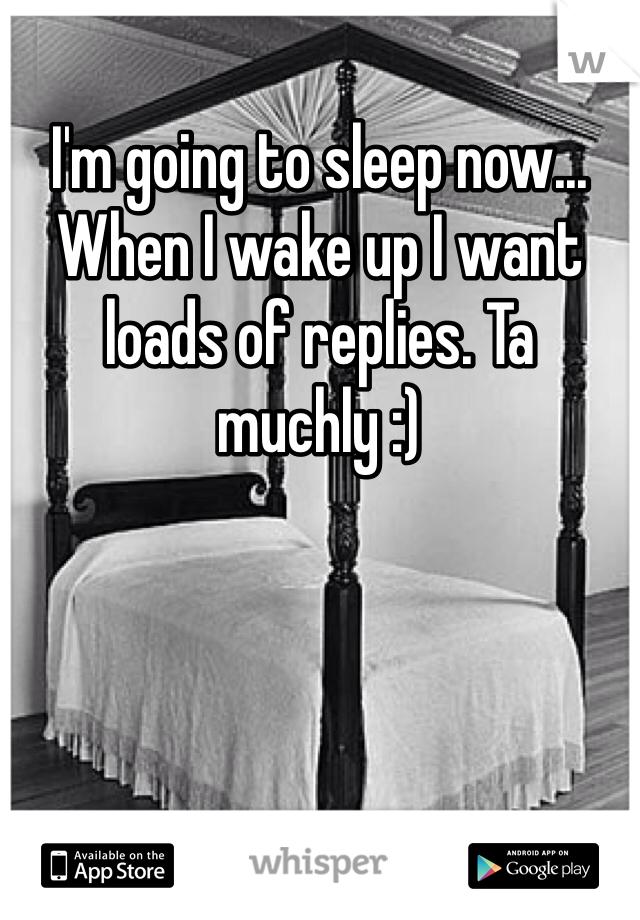 I'm going to sleep now... When I wake up I want loads of replies. Ta muchly :)