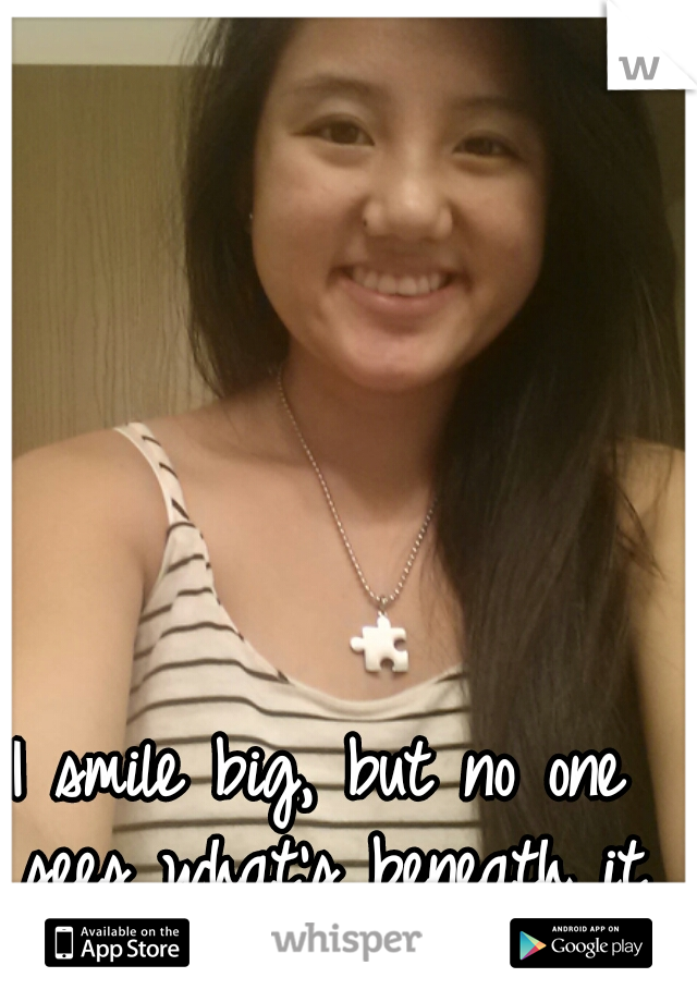 I smile big, but no one sees what's beneath it