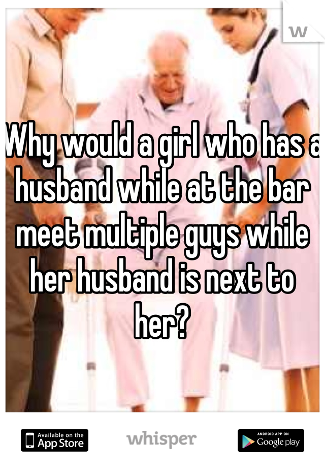 Why would a girl who has a husband while at the bar meet multiple guys while her husband is next to her?