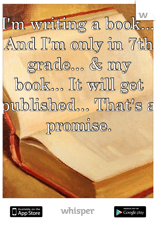I'm writing a book... And I'm only in 7th grade... & my book... It will get published... That's a promise.