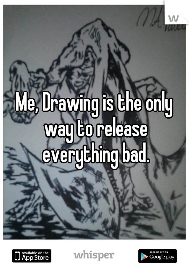 Me, Drawing is the only way to release everything bad.
