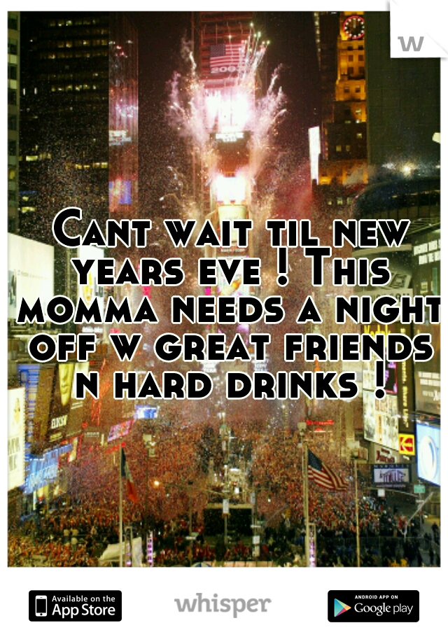 Cant wait til new years eve ! This momma needs a night off w great friends n hard drinks !