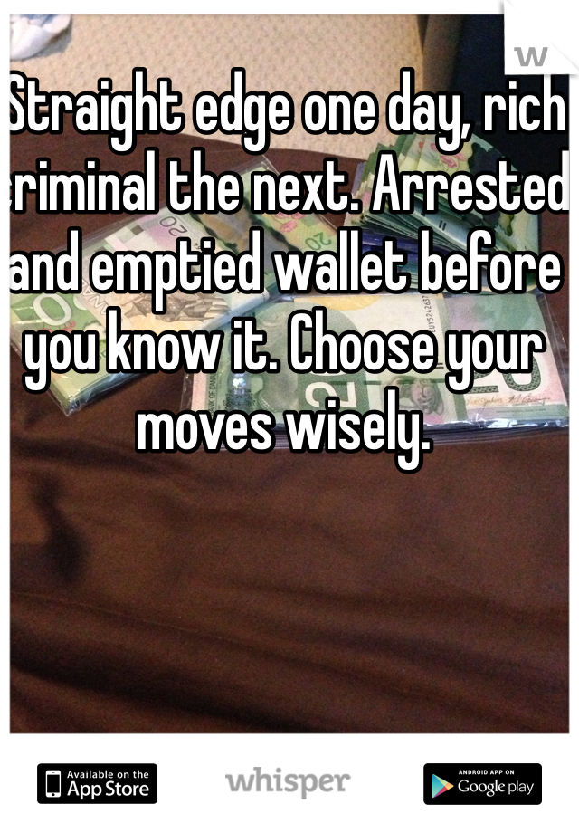 Straight edge one day, rich criminal the next. Arrested and emptied wallet before you know it. Choose your moves wisely.