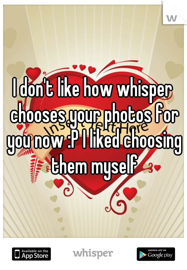 I don't like how whisper chooses your photos for you now :P I liked choosing them myself