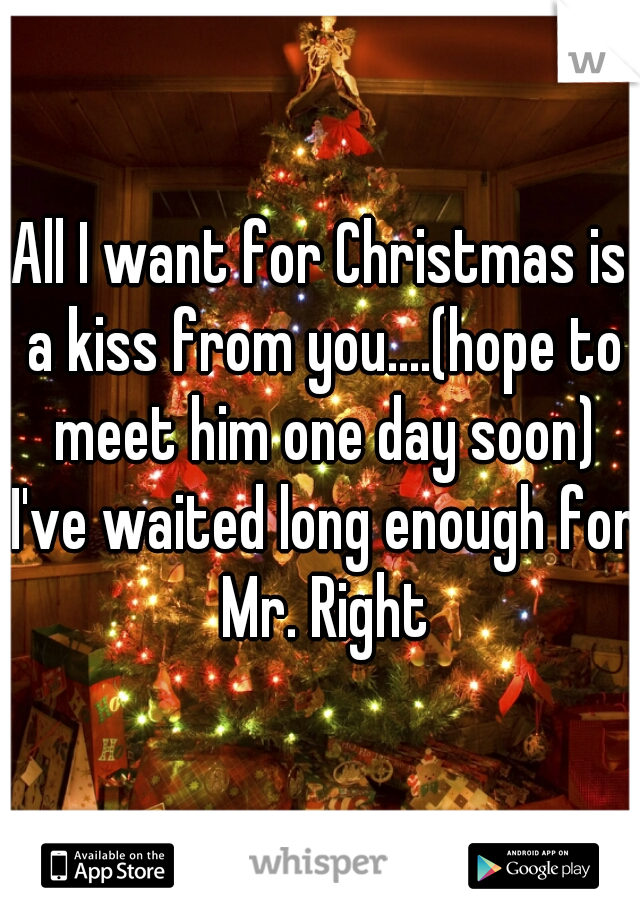 All I want for Christmas is a kiss from you....(hope to meet him one day soon) I've waited long enough for Mr. Right