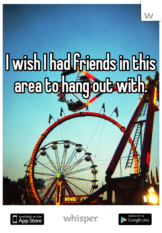 I wish I had friends in this area to hang out with.