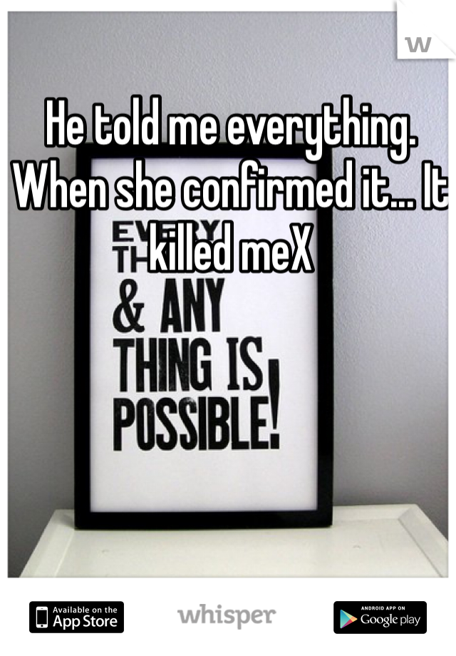 He told me everything. When she confirmed it... It killed meX