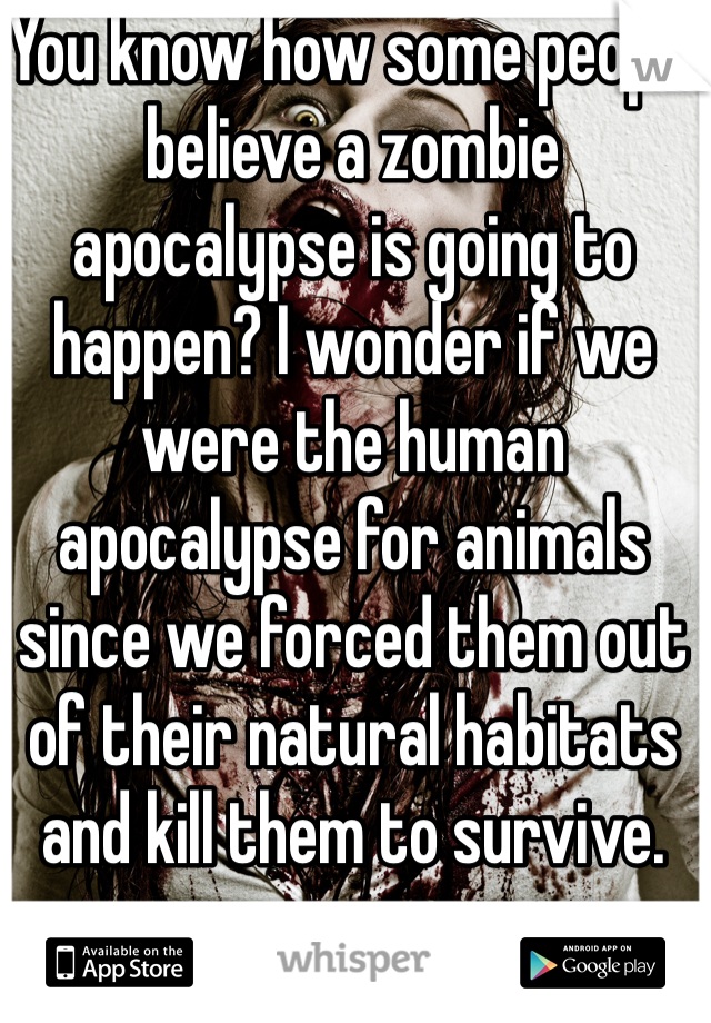 You know how some people believe a zombie apocalypse is going to happen? I wonder if we were the human apocalypse for animals since we forced them out of their natural habitats and kill them to survive.