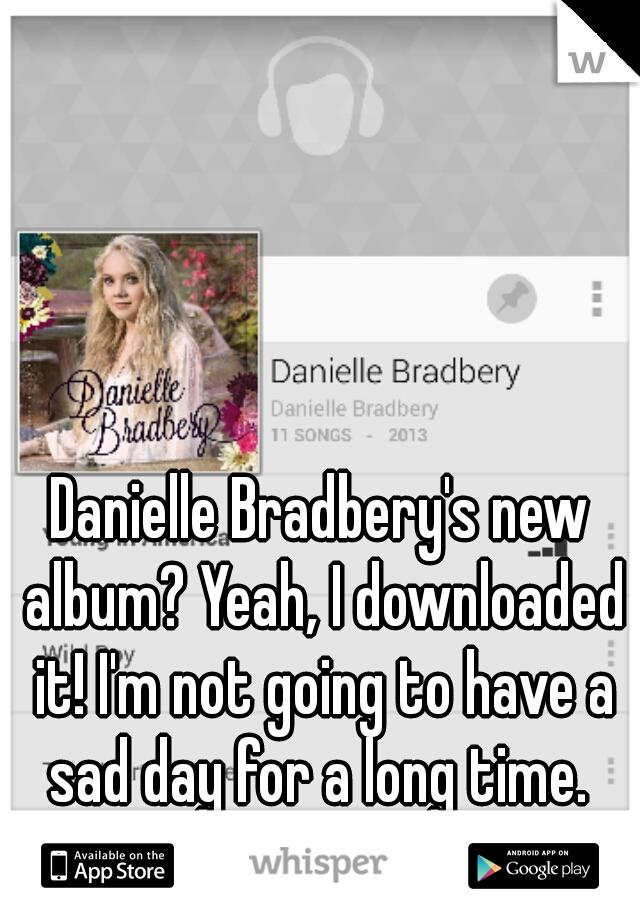 Danielle Bradbery's new album? Yeah, I downloaded it! I'm not going to have a sad day for a long time.