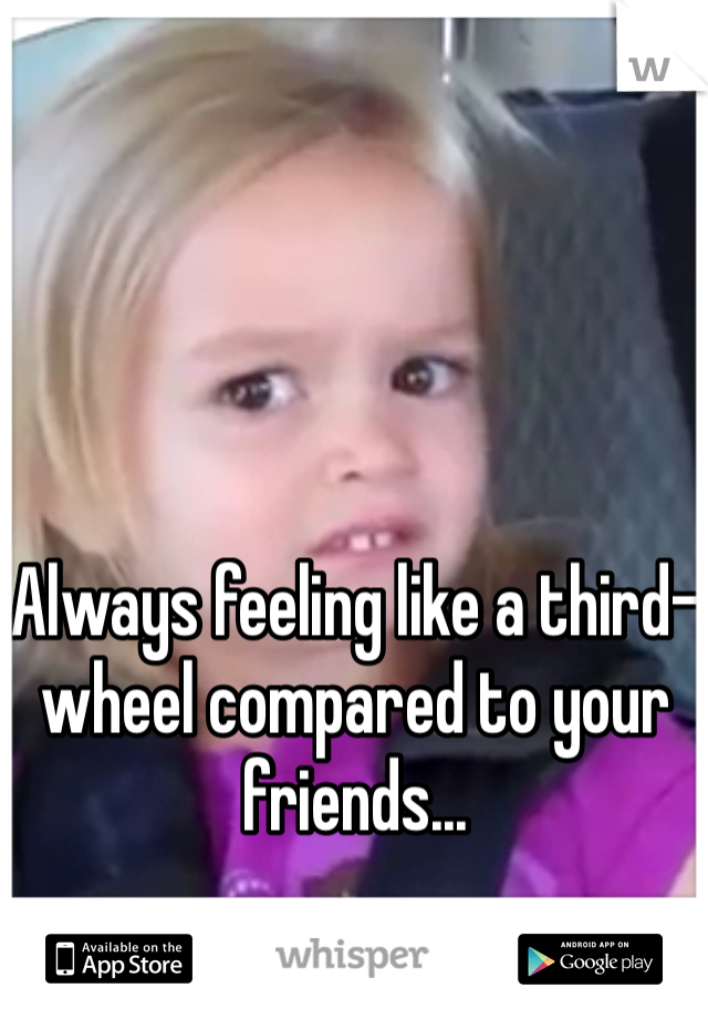 Always feeling like a third-wheel compared to your friends...