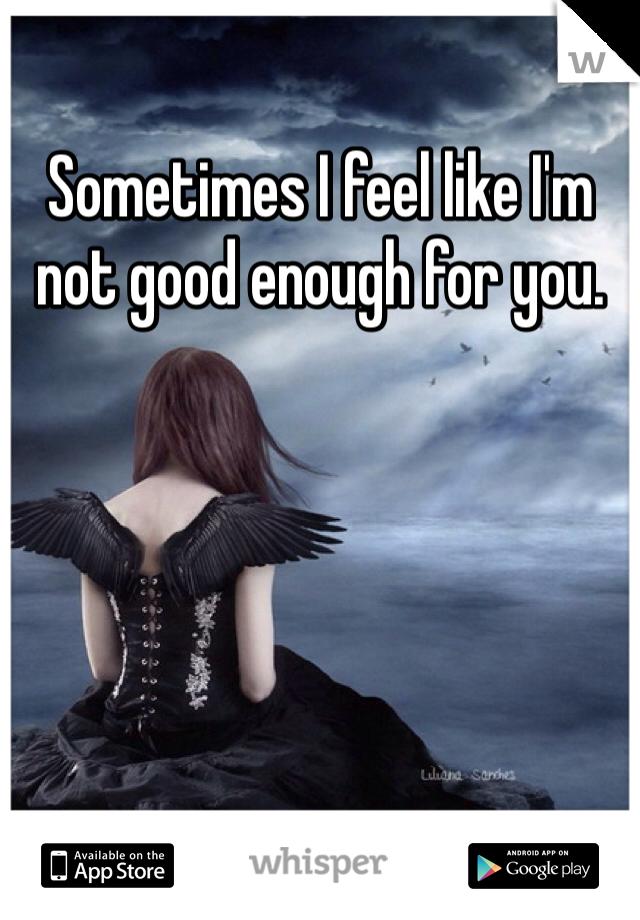 Sometimes I feel like I'm not good enough for you.