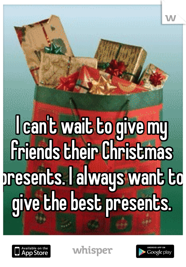 I can't wait to give my friends their Christmas presents. I always want to give the best presents.