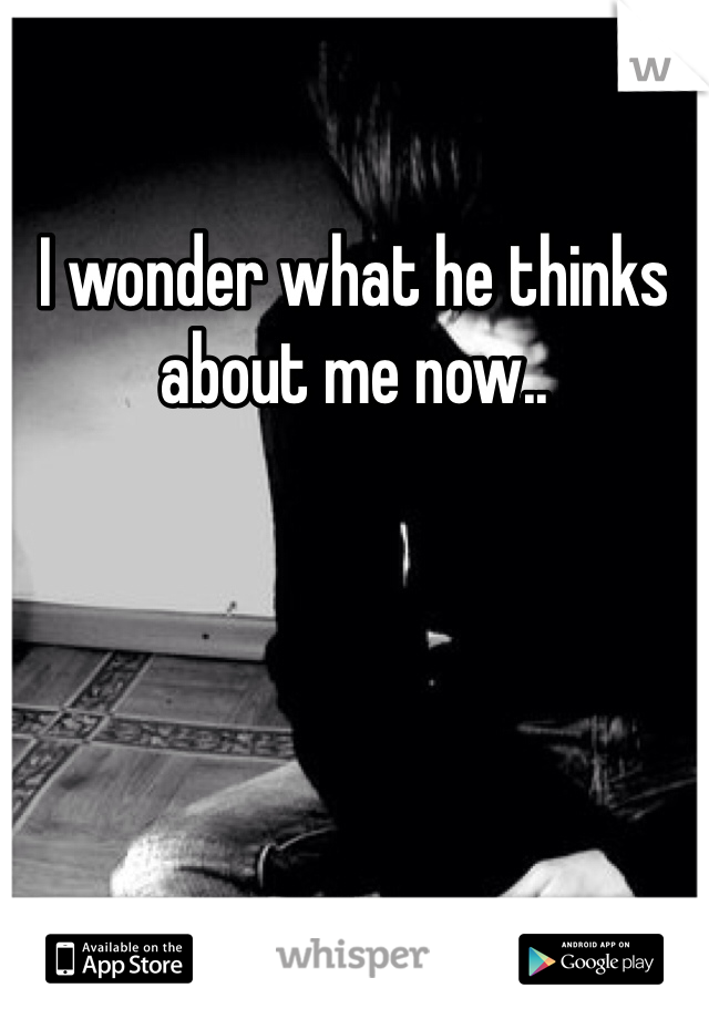 I wonder what he thinks about me now..