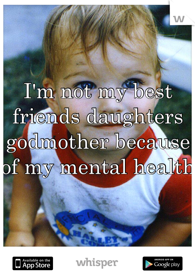 I'm not my best friends daughters godmother because of my mental health