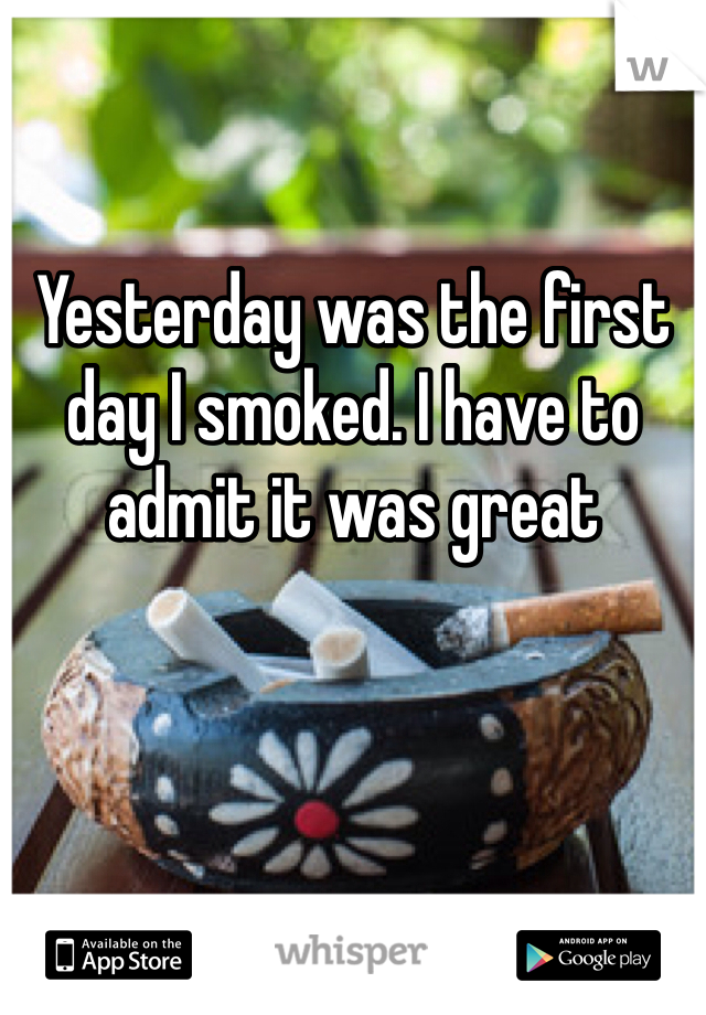 Yesterday was the first day I smoked. I have to admit it was great