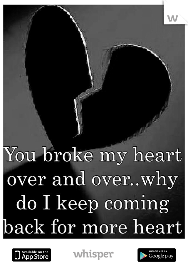 You broke my heart over and over..why do I keep coming back for more heart ache?