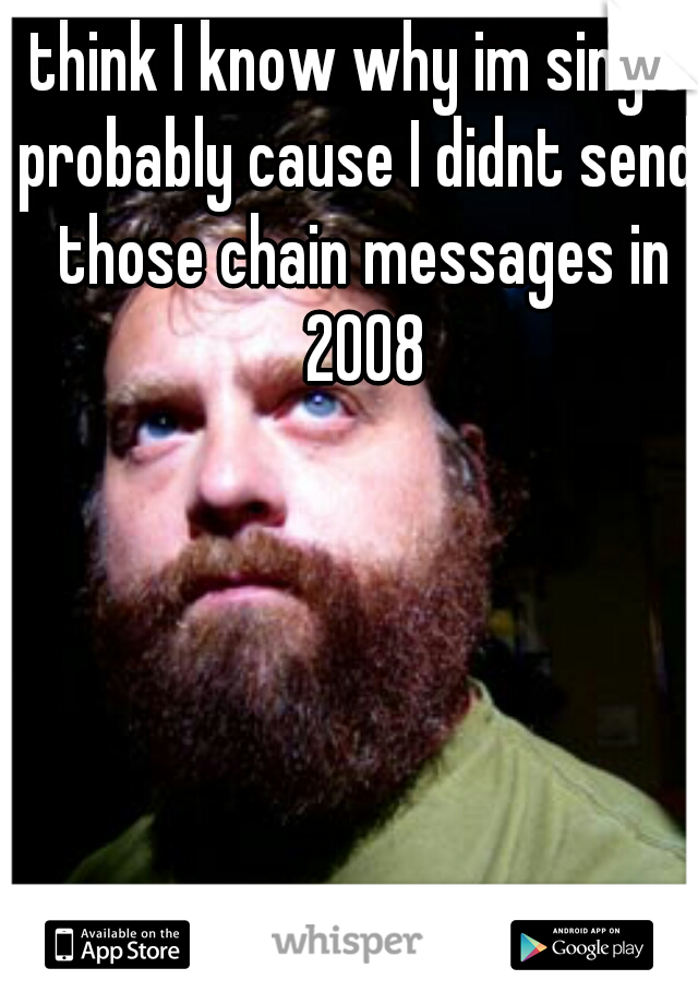 think I know why im single  probably cause I didnt send those chain messages in 2008