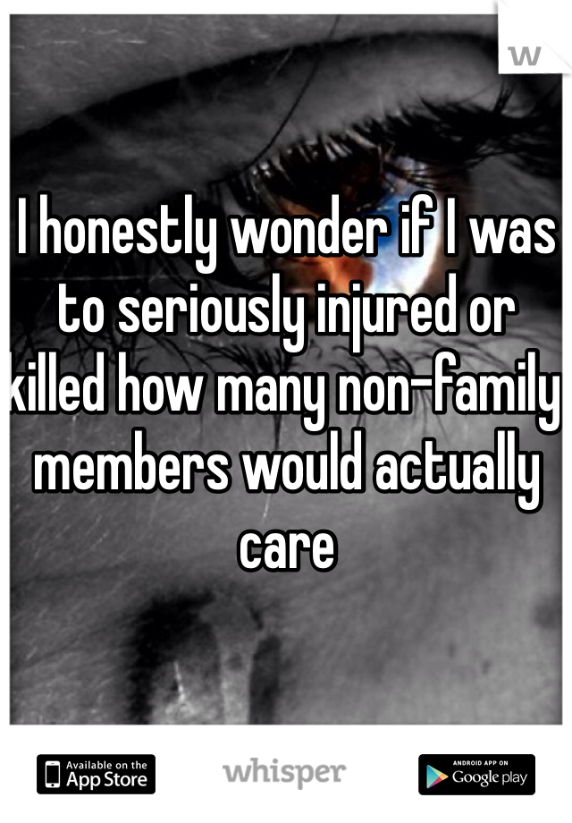 I honestly wonder if I was to seriously injured or killed how many non-family members would actually care