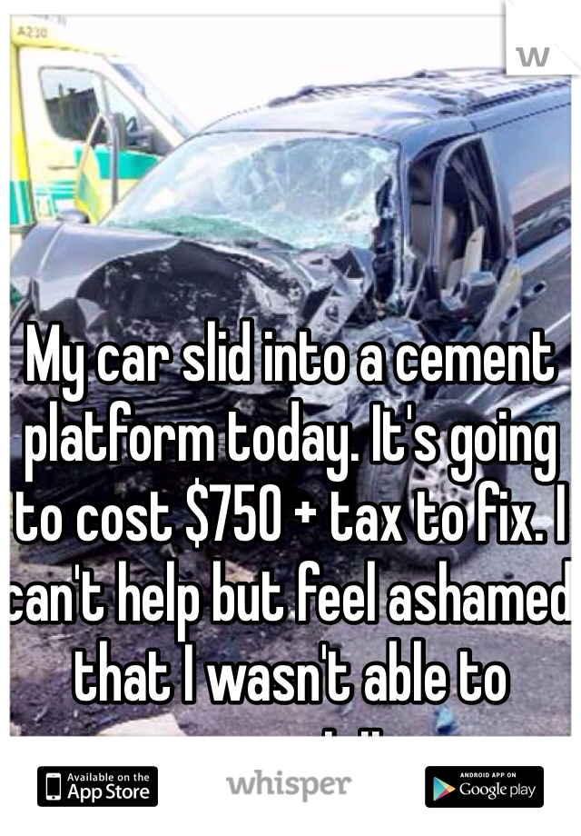 My car slid into a cement platform today. It's going to cost $750 + tax to fix. I can't help but feel ashamed that I wasn't able to prevent it.